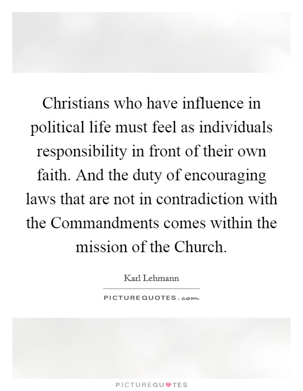 Christians who have influence in political life must feel as individuals responsibility in front of their own faith. And the duty of encouraging laws that are not in contradiction with the Commandments comes within the mission of the Church Picture Quote #1