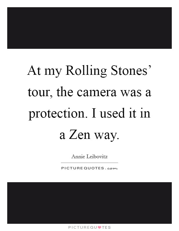 At my Rolling Stones' tour, the camera was a protection. I used it in a Zen way Picture Quote #1