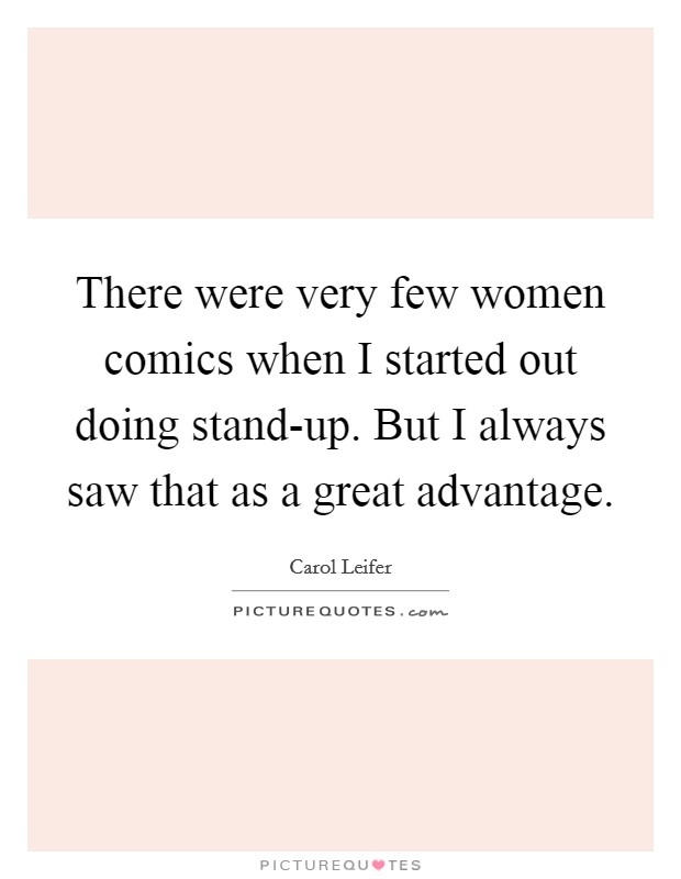 There were very few women comics when I started out doing stand-up. But I always saw that as a great advantage Picture Quote #1