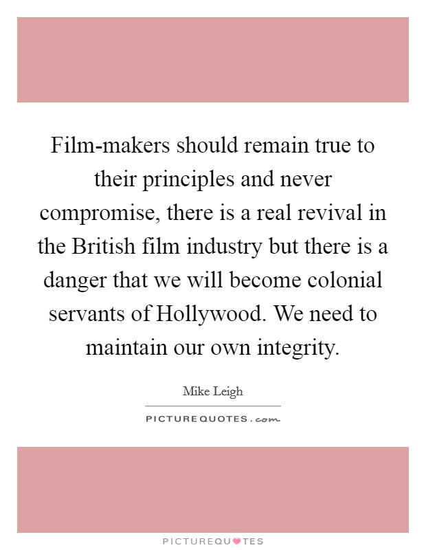 Film-makers should remain true to their principles and never compromise, there is a real revival in the British film industry but there is a danger that we will become colonial servants of Hollywood. We need to maintain our own integrity Picture Quote #1