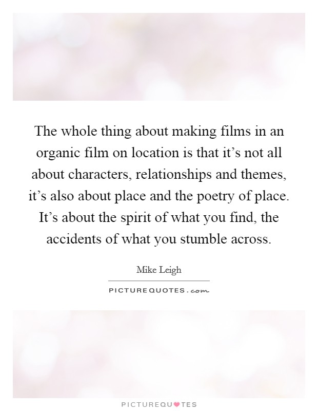 The whole thing about making films in an organic film on location is that it's not all about characters, relationships and themes, it's also about place and the poetry of place. It's about the spirit of what you find, the accidents of what you stumble across Picture Quote #1