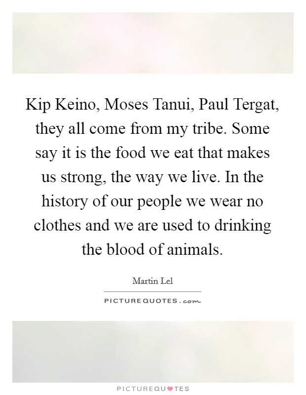 Kip Keino, Moses Tanui, Paul Tergat, they all come from my tribe. Some say it is the food we eat that makes us strong, the way we live. In the history of our people we wear no clothes and we are used to drinking the blood of animals Picture Quote #1