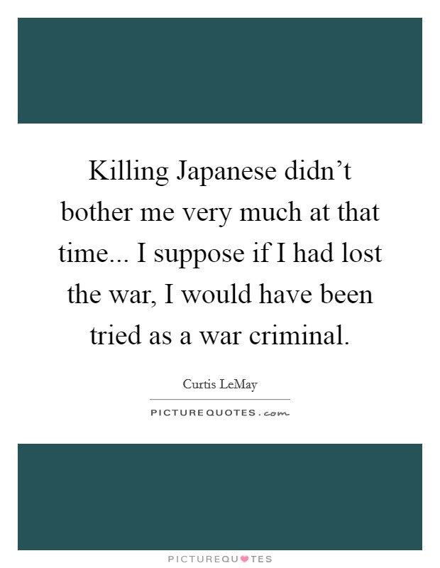 Killing Japanese didn't bother me very much at that time... I suppose if I had lost the war, I would have been tried as a war criminal Picture Quote #1