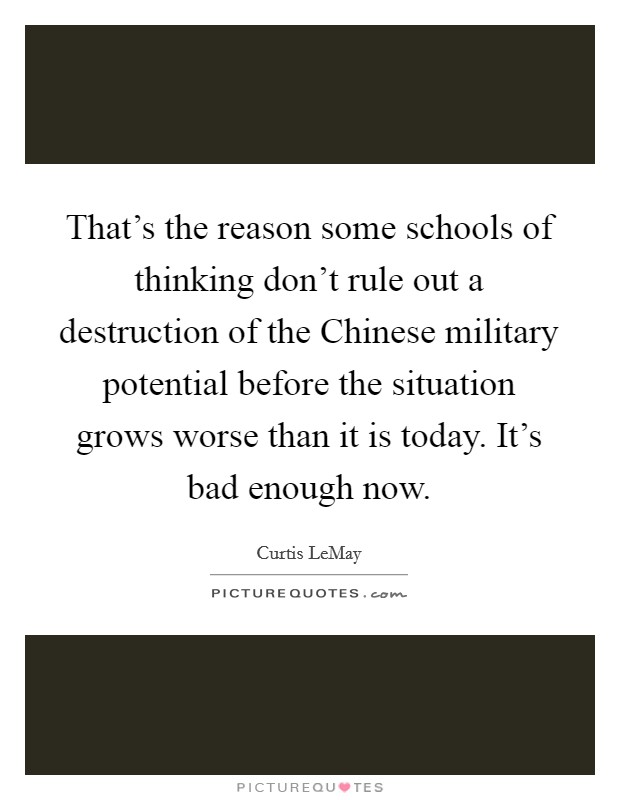 That's the reason some schools of thinking don't rule out a destruction of the Chinese military potential before the situation grows worse than it is today. It's bad enough now Picture Quote #1