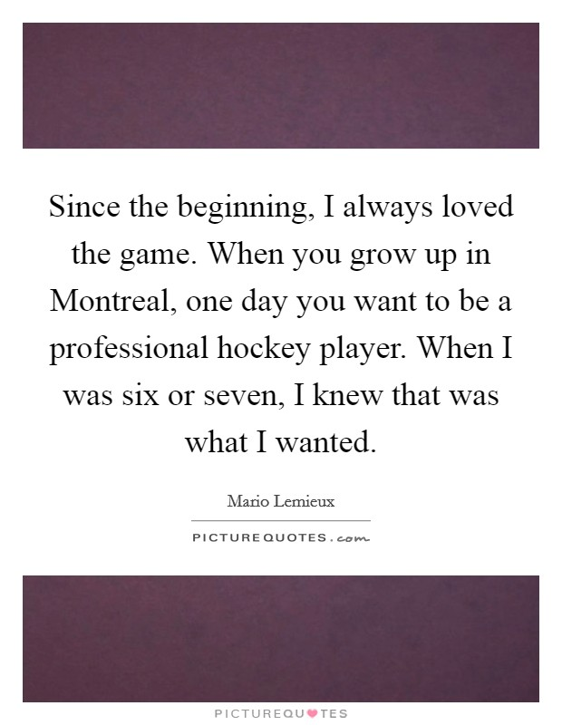 Since the beginning, I always loved the game. When you grow up in Montreal, one day you want to be a professional hockey player. When I was six or seven, I knew that was what I wanted Picture Quote #1