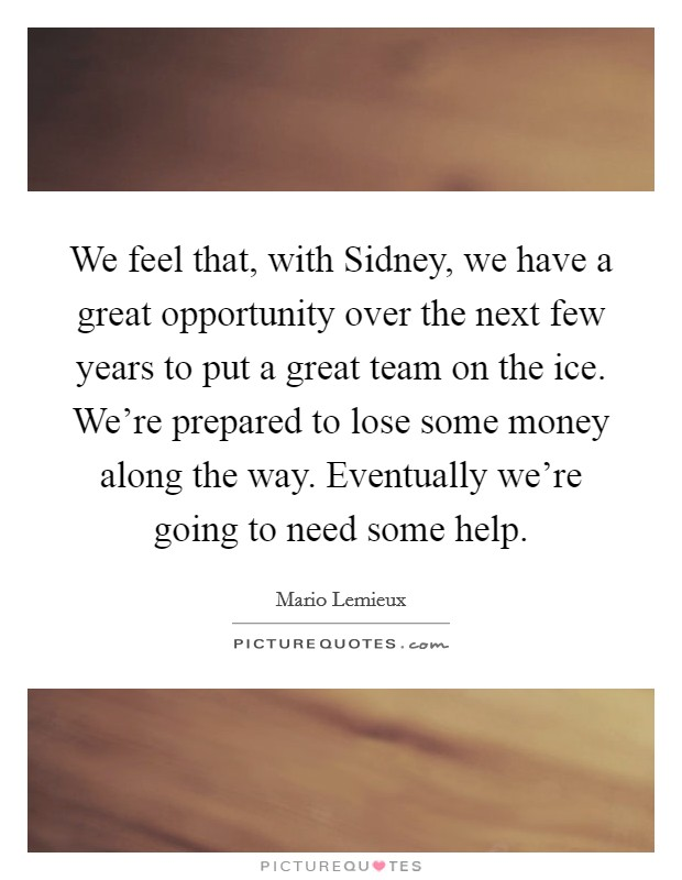 We feel that, with Sidney, we have a great opportunity over the next few years to put a great team on the ice. We're prepared to lose some money along the way. Eventually we're going to need some help Picture Quote #1