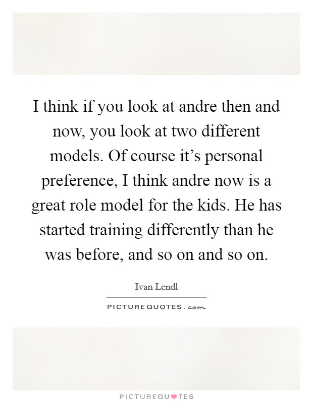 I think if you look at andre then and now, you look at two different models. Of course it's personal preference, I think andre now is a great role model for the kids. He has started training differently than he was before, and so on and so on Picture Quote #1