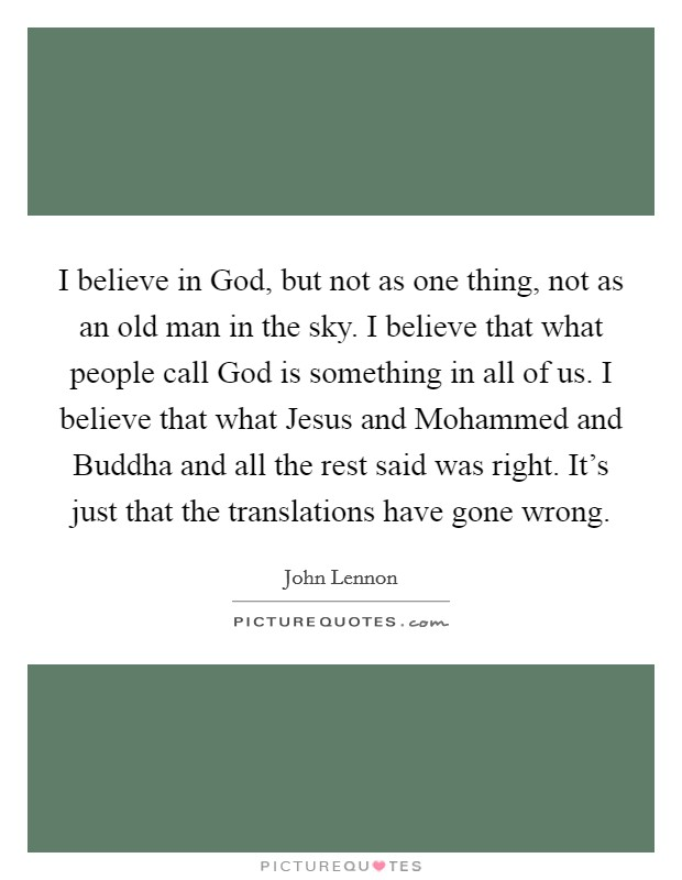 I believe in God, but not as one thing, not as an old man in the sky. I believe that what people call God is something in all of us. I believe that what Jesus and Mohammed and Buddha and all the rest said was right. It's just that the translations have gone wrong Picture Quote #1