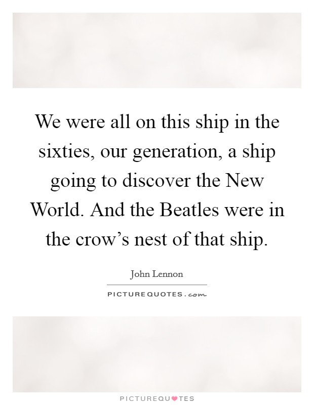 We were all on this ship in the sixties, our generation, a ship going to discover the New World. And the Beatles were in the crow's nest of that ship Picture Quote #1