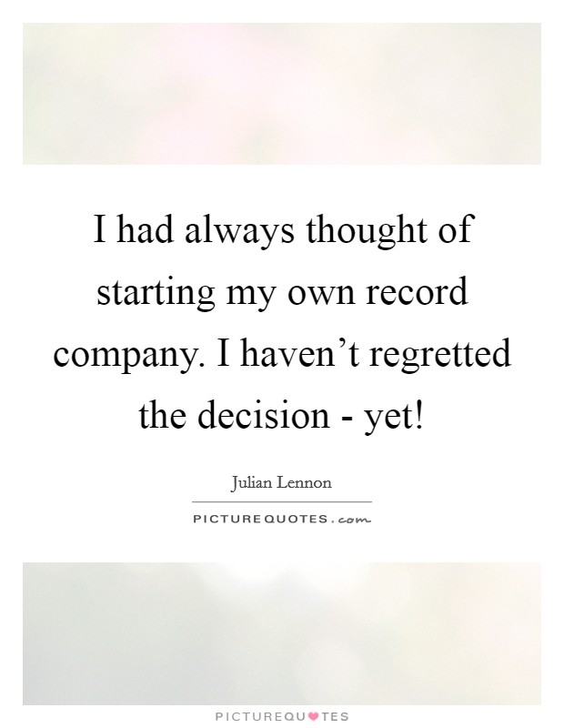 I had always thought of starting my own record company. I haven't regretted the decision - yet! Picture Quote #1