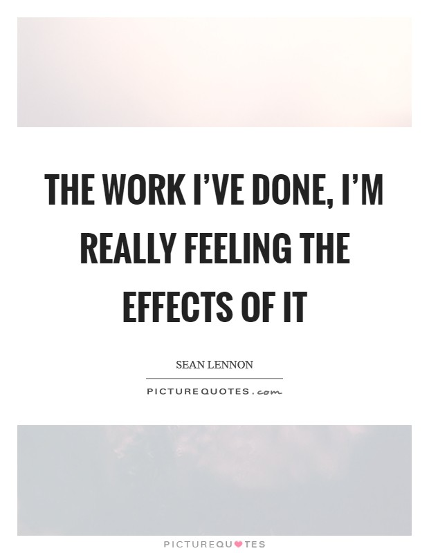 The work I've done, I'm really feeling the effects of it Picture Quote #1