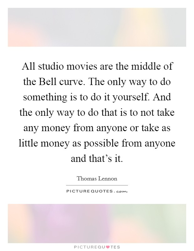 All studio movies are the middle of the Bell curve. The only way to do something is to do it yourself. And the only way to do that is to not take any money from anyone or take as little money as possible from anyone and that's it Picture Quote #1