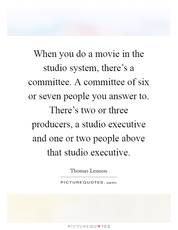 When you do a movie in the studio system, there's a committee. A committee of six or seven people you answer to. There's two or three producers, a studio executive and one or two people above that studio executive Picture Quote #1