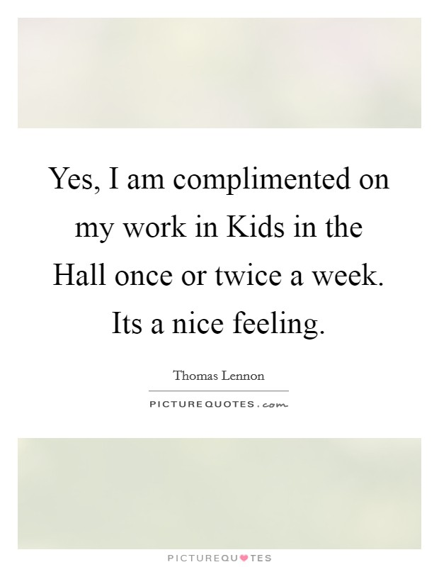 Yes, I am complimented on my work in Kids in the Hall once or twice a week. Its a nice feeling Picture Quote #1