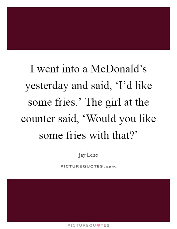 I went into a McDonald's yesterday and said, 'I'd like some fries.' The girl at the counter said, 'Would you like some fries with that?' Picture Quote #1