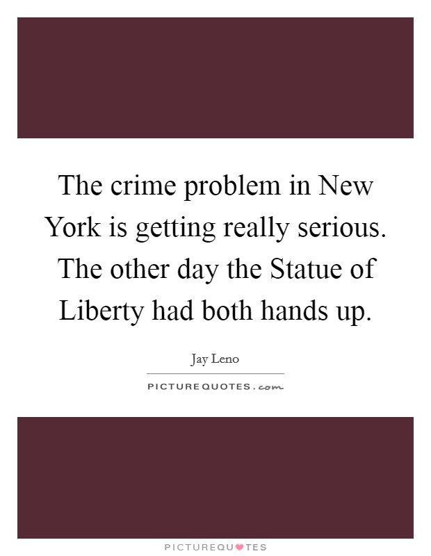 The crime problem in New York is getting really serious. The other day the Statue of Liberty had both hands up Picture Quote #1