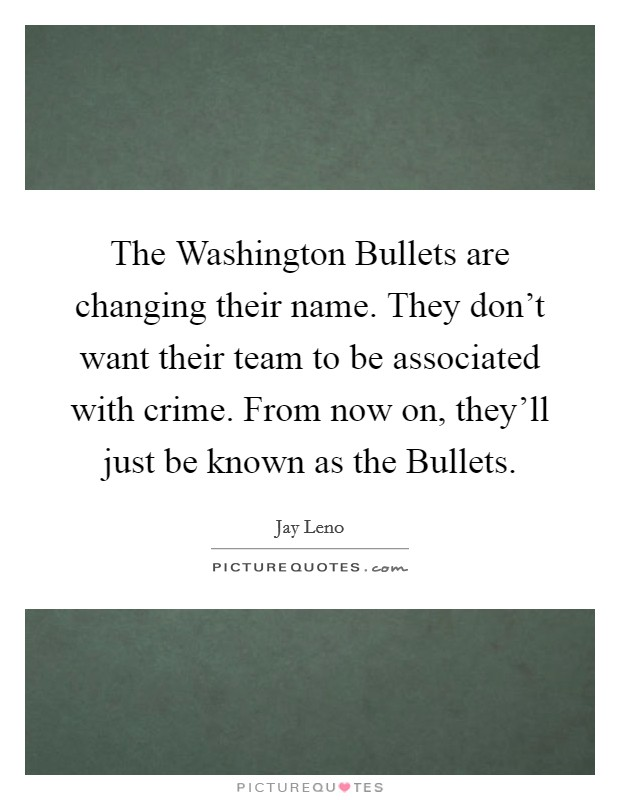 The Washington Bullets are changing their name. They don't want their team to be associated with crime. From now on, they'll just be known as the Bullets Picture Quote #1