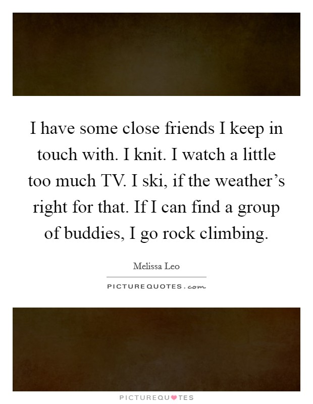 I have some close friends I keep in touch with. I knit. I watch a little too much TV. I ski, if the weather's right for that. If I can find a group of buddies, I go rock climbing Picture Quote #1
