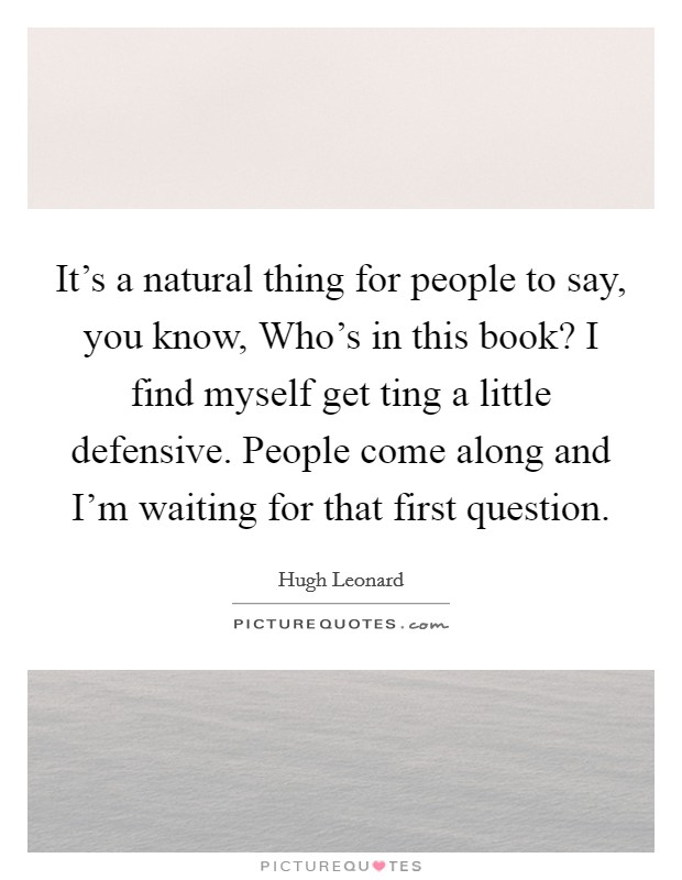 It's a natural thing for people to say, you know, Who's in this book? I find myself get ting a little defensive. People come along and I'm waiting for that first question Picture Quote #1