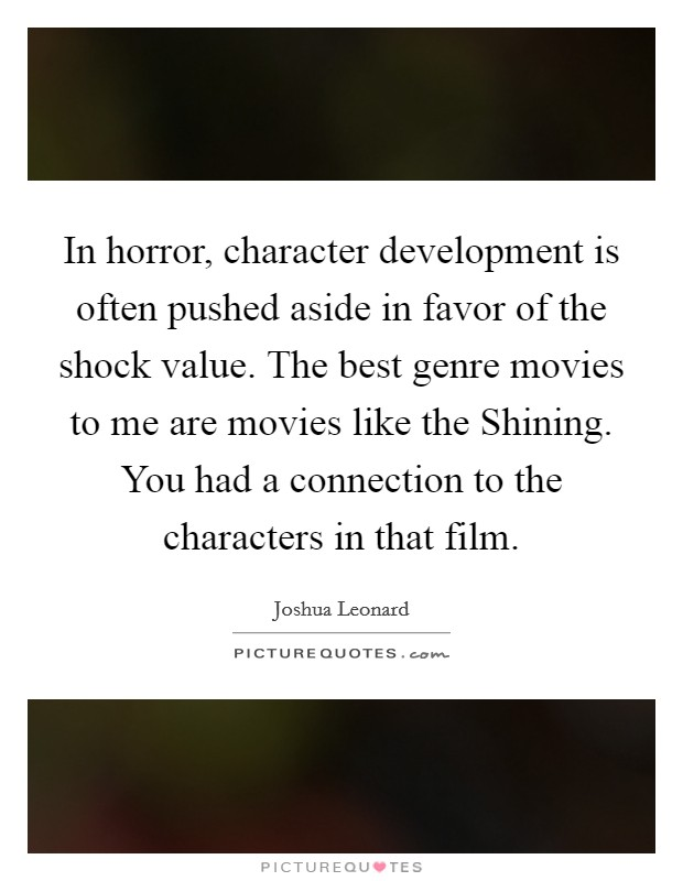 In horror, character development is often pushed aside in favor of the shock value. The best genre movies to me are movies like the Shining. You had a connection to the characters in that film Picture Quote #1