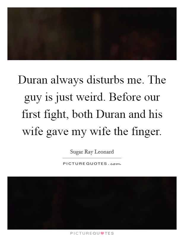 Duran always disturbs me. The guy is just weird. Before our first fight, both Duran and his wife gave my wife the finger Picture Quote #1
