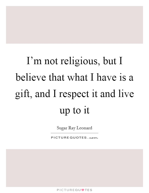 I'm not religious, but I believe that what I have is a gift, and I respect it and live up to it Picture Quote #1
