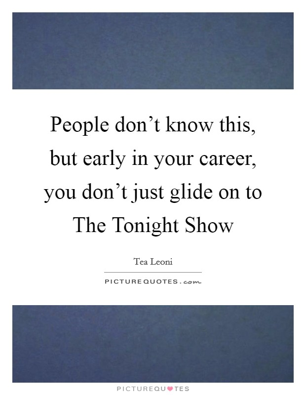 People don't know this, but early in your career, you don't just glide on to The Tonight Show Picture Quote #1