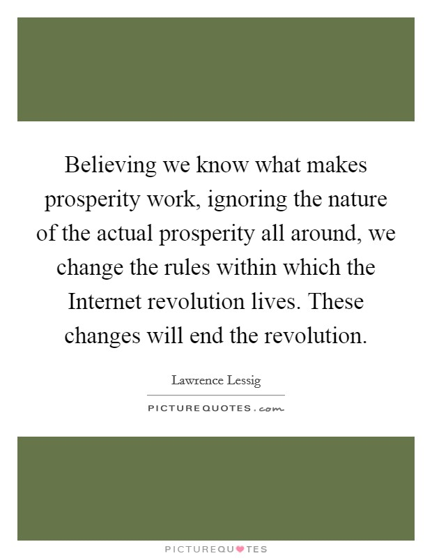 Believing we know what makes prosperity work, ignoring the nature of the actual prosperity all around, we change the rules within which the Internet revolution lives. These changes will end the revolution Picture Quote #1