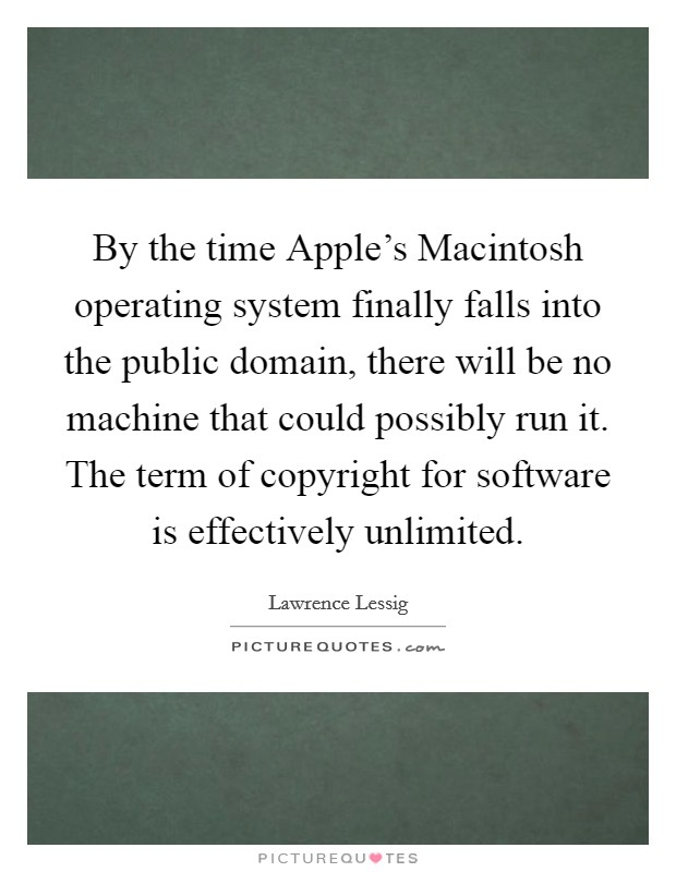 By the time Apple's Macintosh operating system finally falls into the public domain, there will be no machine that could possibly run it. The term of copyright for software is effectively unlimited Picture Quote #1