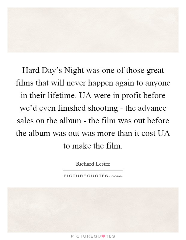 Hard Day's Night was one of those great films that will never happen again to anyone in their lifetime. UA were in profit before we'd even finished shooting - the advance sales on the album - the film was out before the album was out was more than it cost UA to make the film Picture Quote #1