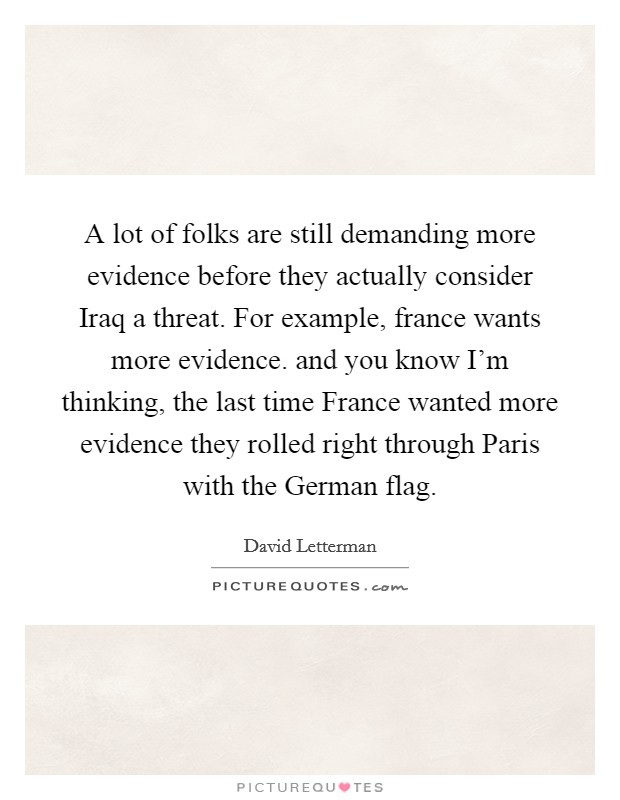 A lot of folks are still demanding more evidence before they actually consider Iraq a threat. For example, france wants more evidence. and you know I'm thinking, the last time France wanted more evidence they rolled right through Paris with the German flag Picture Quote #1