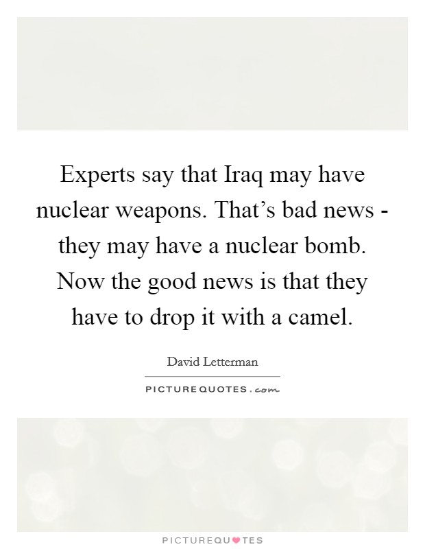 Experts say that Iraq may have nuclear weapons. That's bad news - they may have a nuclear bomb. Now the good news is that they have to drop it with a camel Picture Quote #1