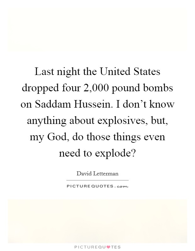 Last night the United States dropped four 2,000 pound bombs on Saddam Hussein. I don't know anything about explosives, but, my God, do those things even need to explode? Picture Quote #1