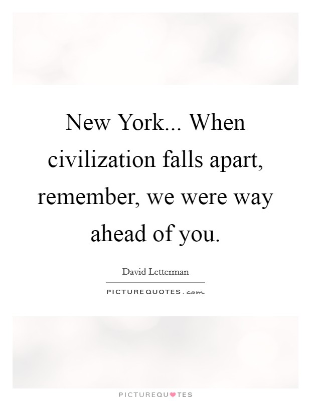 New York... When civilization falls apart, remember, we were way ahead of you Picture Quote #1