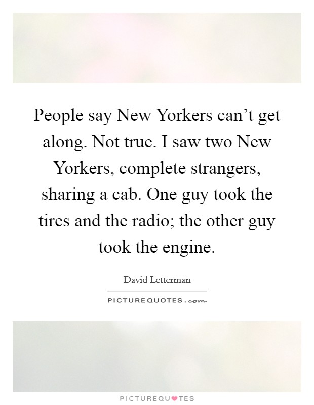 People say New Yorkers can't get along. Not true. I saw two New Yorkers, complete strangers, sharing a cab. One guy took the tires and the radio; the other guy took the engine Picture Quote #1