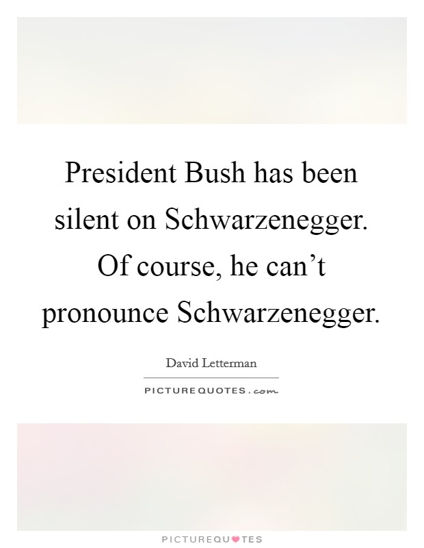 President Bush has been silent on Schwarzenegger. Of course, he can't pronounce Schwarzenegger Picture Quote #1