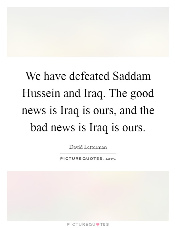 We have defeated Saddam Hussein and Iraq. The good news is Iraq is ours, and the bad news is Iraq is ours Picture Quote #1