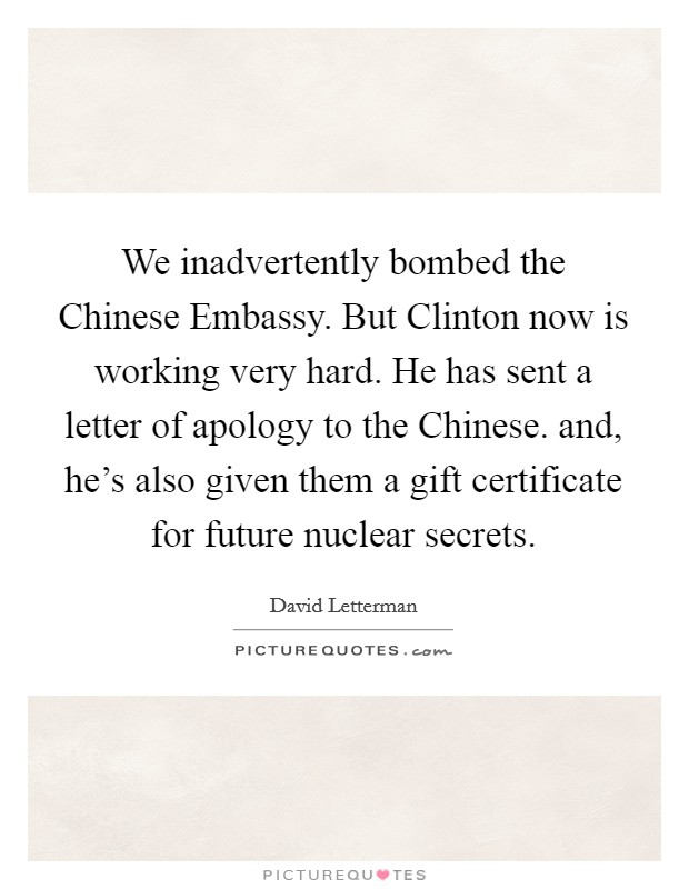 We inadvertently bombed the Chinese Embassy. But Clinton now is working very hard. He has sent a letter of apology to the Chinese. and, he's also given them a gift certificate for future nuclear secrets Picture Quote #1