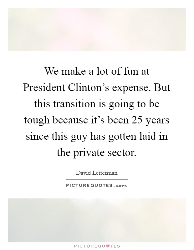We make a lot of fun at President Clinton's expense. But this transition is going to be tough because it's been 25 years since this guy has gotten laid in the private sector Picture Quote #1