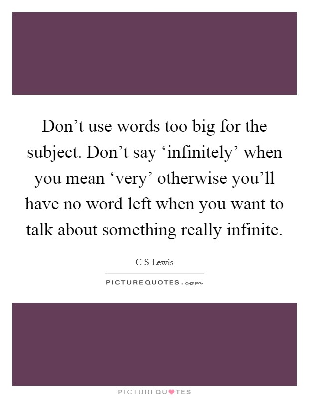 Don't use words too big for the subject. Don't say 'infinitely' when you mean 'very' otherwise you'll have no word left when you want to talk about something really infinite Picture Quote #1