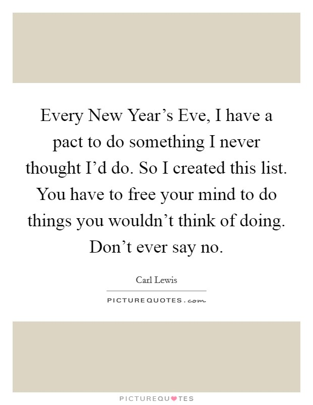Every New Year's Eve, I have a pact to do something I never thought I'd do. So I created this list. You have to free your mind to do things you wouldn't think of doing. Don't ever say no Picture Quote #1