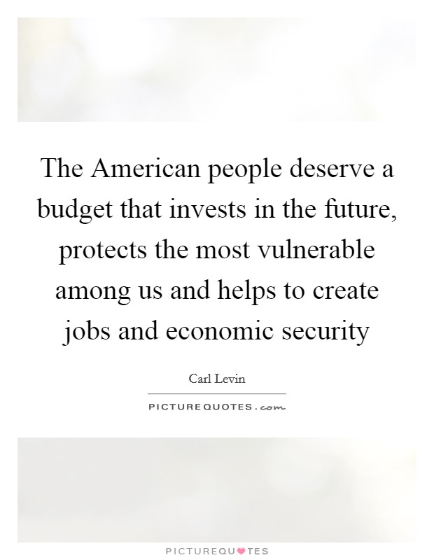 The American people deserve a budget that invests in the future, protects the most vulnerable among us and helps to create jobs and economic security Picture Quote #1