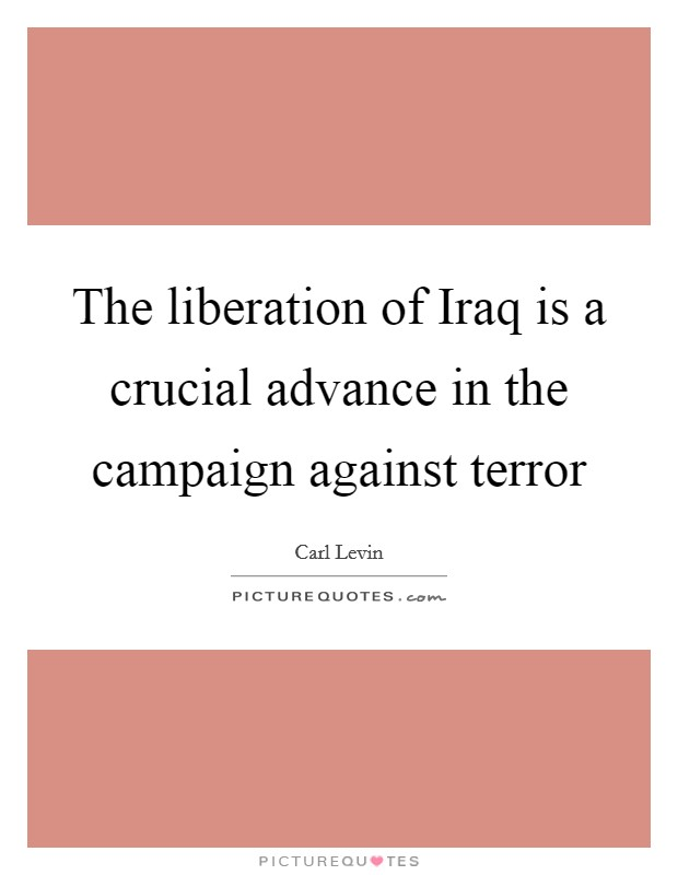 The liberation of Iraq is a crucial advance in the campaign against terror Picture Quote #1