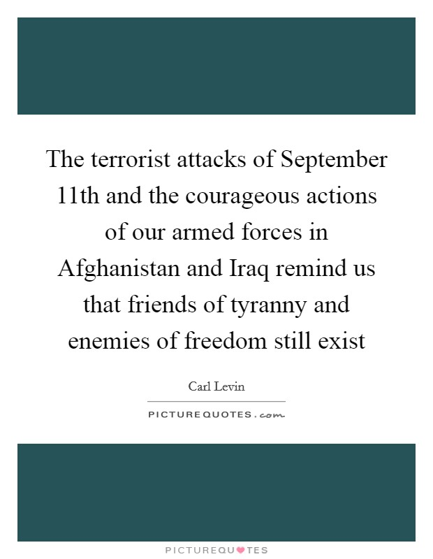 The terrorist attacks of September 11th and the courageous actions of our armed forces in Afghanistan and Iraq remind us that friends of tyranny and enemies of freedom still exist Picture Quote #1