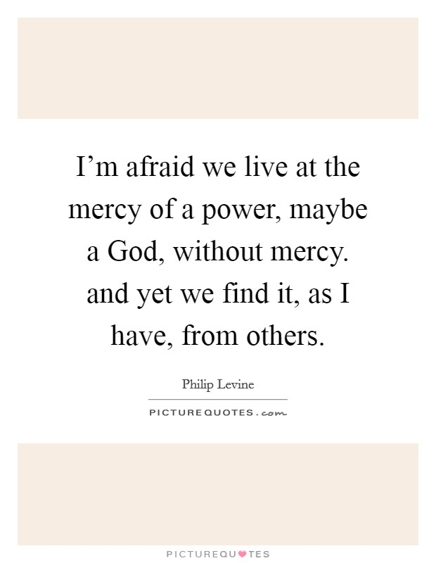 I'm afraid we live at the mercy of a power, maybe a God, without mercy. and yet we find it, as I have, from others Picture Quote #1