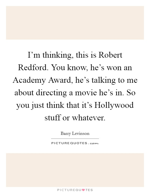 I'm thinking, this is Robert Redford. You know, he's won an Academy Award, he's talking to me about directing a movie he's in. So you just think that it's Hollywood stuff or whatever Picture Quote #1