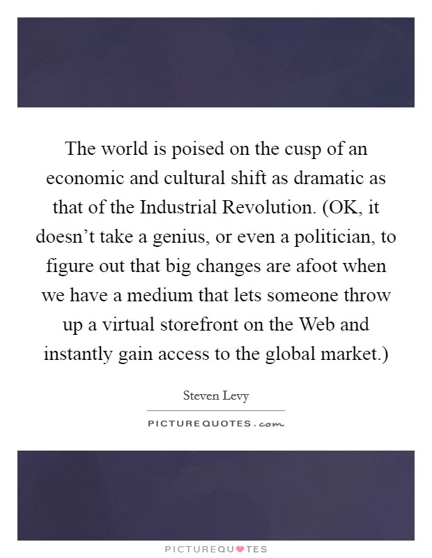 The world is poised on the cusp of an economic and cultural shift as dramatic as that of the Industrial Revolution. (OK, it doesn't take a genius, or even a politician, to figure out that big changes are afoot when we have a medium that lets someone throw up a virtual storefront on the Web and instantly gain access to the global market.) Picture Quote #1