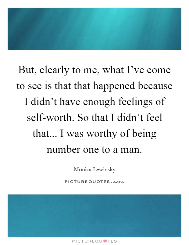 But, clearly to me, what I've come to see is that that happened because I didn't have enough feelings of self-worth. So that I didn't feel that... I was worthy of being number one to a man Picture Quote #1