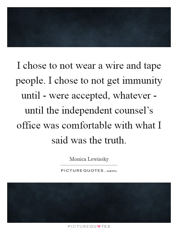 I chose to not wear a wire and tape people. I chose to not get immunity until - were accepted, whatever - until the independent counsel's office was comfortable with what I said was the truth Picture Quote #1