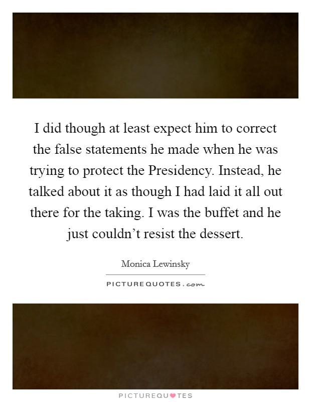 I did though at least expect him to correct the false statements he made when he was trying to protect the Presidency. Instead, he talked about it as though I had laid it all out there for the taking. I was the buffet and he just couldn't resist the dessert Picture Quote #1